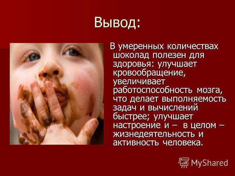 Вывод: В умеренных количествах шоколад полезен для здоровья: улучшает кровообращение, увеличивает работоспособность мозга, что делает выполняемость задач и вычислений быстрее; улучшает настроение и – в целом – жизнедеятельность и активность человека.
