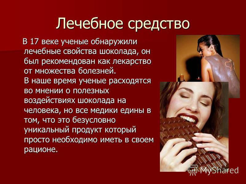 Лечебное средство В 17 веке ученые обнаружили лечебные свойства шоколада, он был рекомендован как лекарство от множества болезней. В наше время ученые расходятся во мнении о полезных воздействиях шоколада на человека, но все медики едины в том, что э