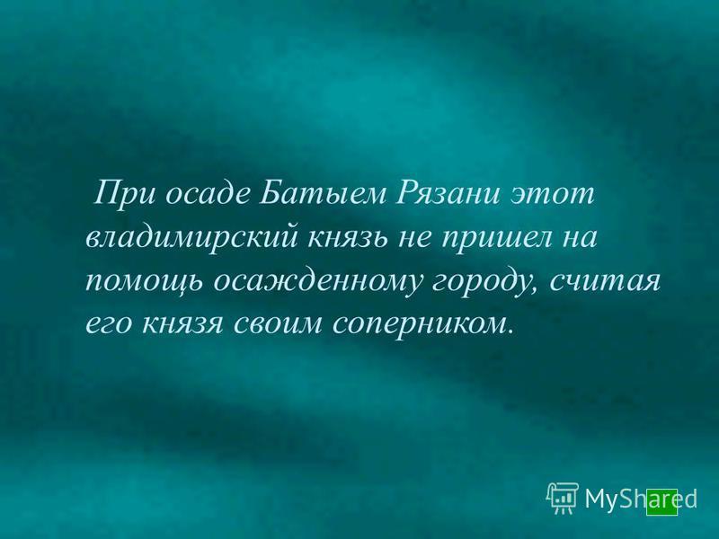 Великим Владимирским князем в момент нападения Батыя на Владимир являлся именно этот сын Всеволода «Большое гнездо».