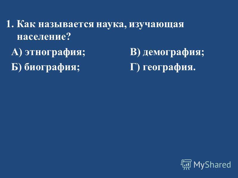 1. Как называется наука, изучающая население ? А ) этнография ; В ) демография ; Б ) биография ; Г ) география.