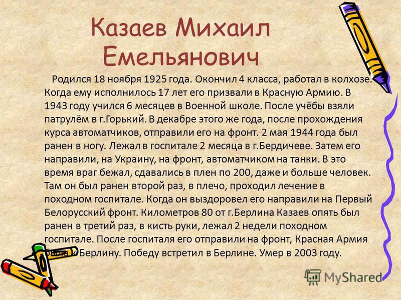 Казаев Михаил Емельянович Родился 18 ноября 1925 года. Окончил 4 класса, работал в колхозе. Когда ему исполнилось 17 лет его призвали в Красную Армию. В 1943 году учился 6 месяцев в Военной школе. После учёбы взяли патрулём в г.Горький. В декабре это