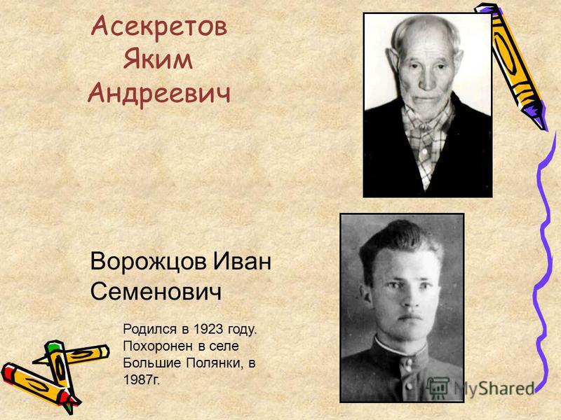 Асекретов Яким Андреевич Ворожцов Иван Семенович Родился в 1923 году. Похоронен в селе Большие Полянки, в 1987 г.