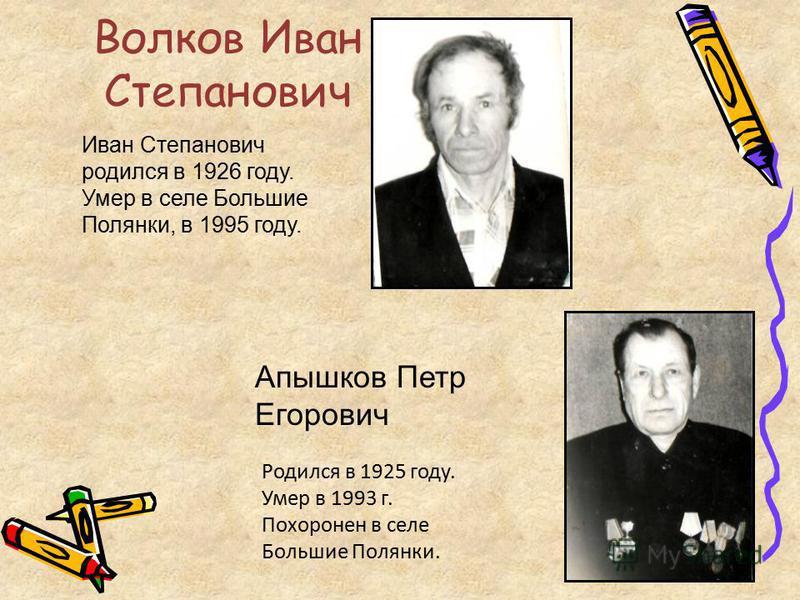 Волков Иван Степанович Иван Степанович родился в 1926 году. Умер в селе Большие Полянки, в 1995 году. Апышков Петр Егорович Родился в 1925 году. Умер в 1993 г. Похоронен в селе Большие Полянки.