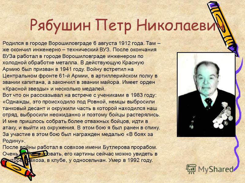 Рябушин Петр Николаевич Родился в городе Ворошиловграде 6 августа 1912 года. Там – же окончил инженерно – технический ВУЗ. После окончания ВУЗа работал в городе Ворошиловграде инженером по холодной обработке металла. В действующую Красную Армию был п