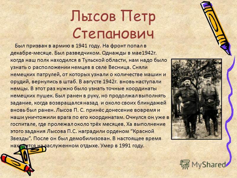 Лысов Петр Степанович Был призван в армию в 1941 году. На фронт попал в декабре-месяце. Был разведчиком. Однажды в мае 1942 г. когда наш полк находился в Тульской области, нам надо было узнать о расположении немцев в селе Весница. Сняли немецких патр