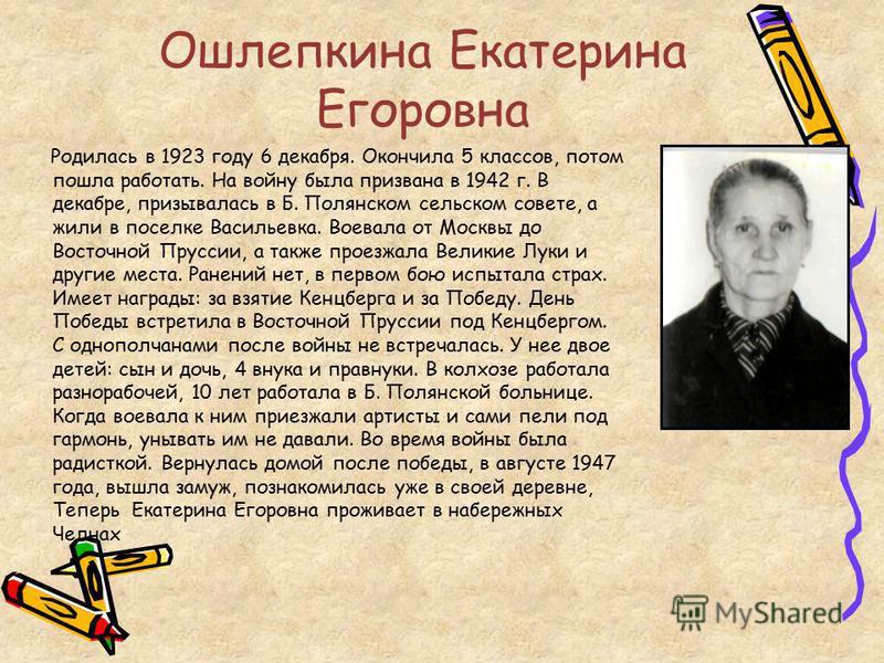 Ошлепкина Екатерина Егоровна Родилась в 1923 году 6 декабря. Окончила 5 классов, потом пошла работать. На войну была призвана в 1942 г. В декабре, призывалась в Б. Полянском сельском совете, а жили в поселке Васильевка. Воевала от Москвы до Восточной