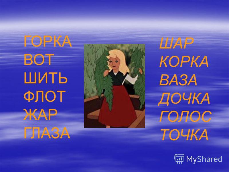 ГОРКА ВОТ ШИТЬ ФЛОТ ЖАР ГЛАЗА ШАР КОРКА ВАЗА ДОЧКА ГОЛОС ТОЧКА