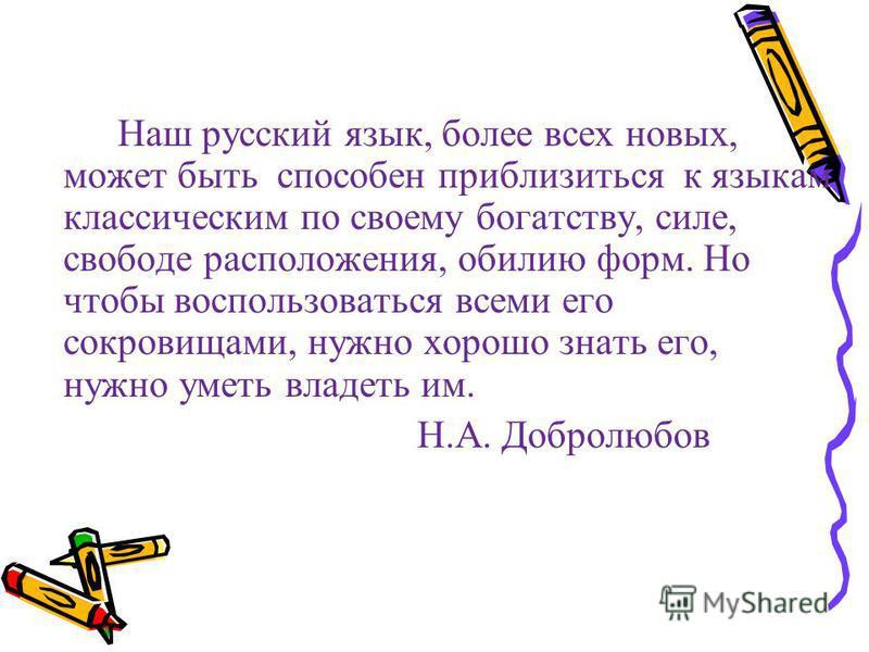 Наш русский язык, более всех новых, может быть способен приблизиться к языкам классическим по своему богатству, силе, свободе расположения, обилию форм. Но чтобы воспользоваться всеми его сокровищами, нужно хорошо знать его, нужно уметь владеть им. Н