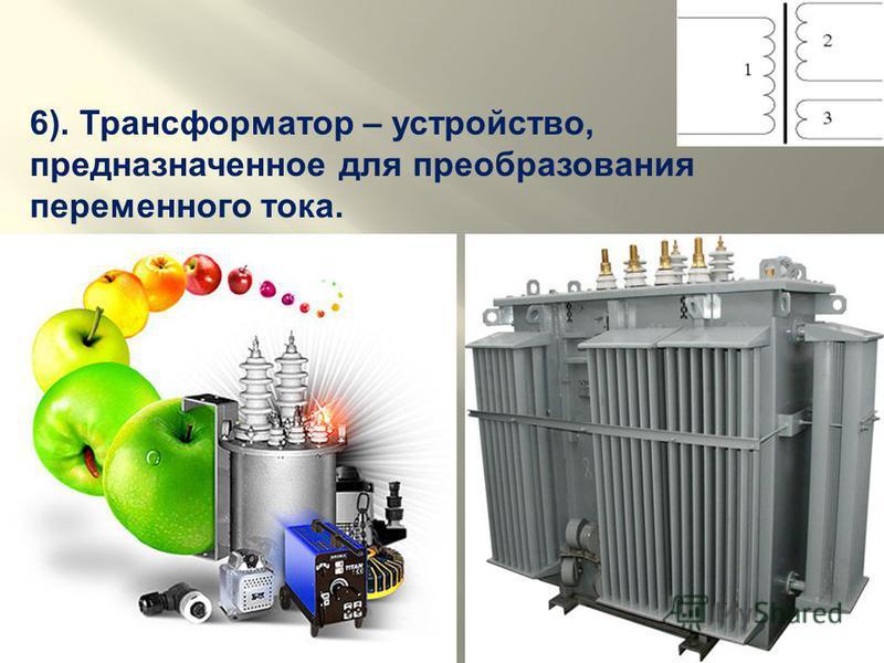 6). Трансформатор – устройство, предназначенное для преобразования переменного тока.