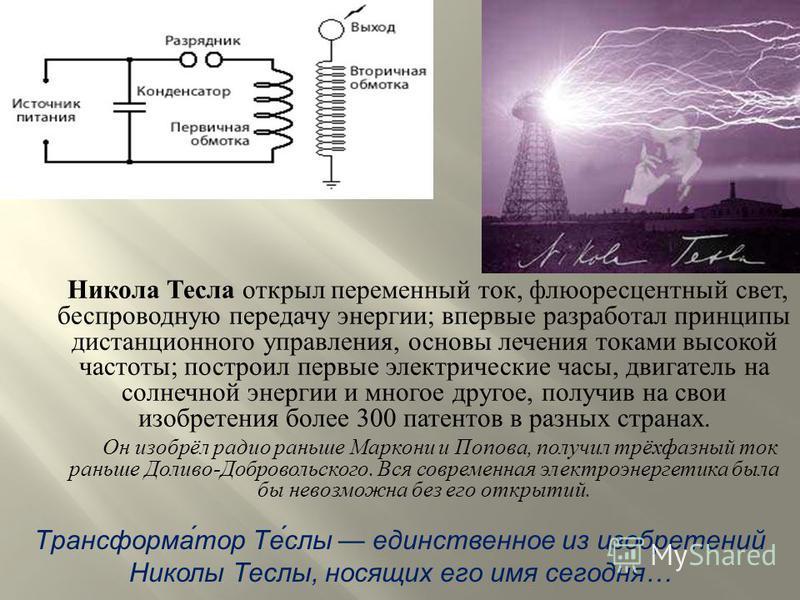 Никола Тесла открыл переменный ток, флюоресцентный свет, беспроводную передачу энергии ; впервые разработал принципы дистанционного управления, основы лечения токами высокой частоты ; построил первые электрические часы, двигатель на солнечной энергии