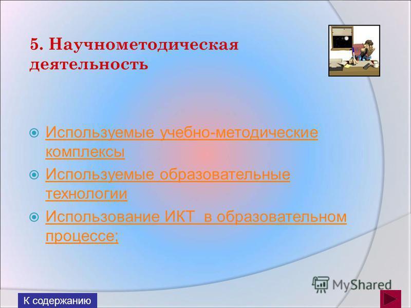 5. Научнометодическая деятельность Используемые учебно-методические комплексы Используемые учебно-методические комплексы Используемые образовательные технологии Используемые образовательные технологии Использование ИКТ в образовательном процессе; Ис