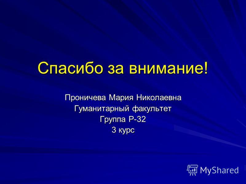 Спасибо за внимание! Проничева Мария Николаевна Гуманитарный факультет Группа Р-32 3 курс