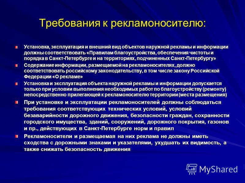Требования к рекламе носителю: Установка, эксплуатация и внешний вид объектов наружной рекламы и информации должны соответствовать «Правилам благоустройства, обеспечения чистоты и порядка в Санкт-Петербурге и на территориях, подчиненных Санкт-Петербу
