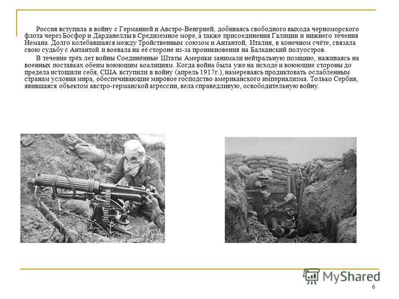 6 Россия вступила в войну с Германией и Австро-Венгрией, добиваясь свободного выхода черноморского флота через Босфор и Дарданеллы в Средиземное море, а также присоединения Галиции и нижнего течения Немана. Долго колебавшаяся между Тройственным союзо