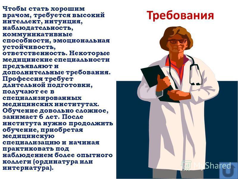 Чтобы стать хорошим врачом, требуется высокий интеллект, интуиция, наблюдательность, коммуникативные способности, эмоциональная устойчивость, ответственность. Некоторые медицинские специальности предъявляют и дополнительные требования. Профессия треб