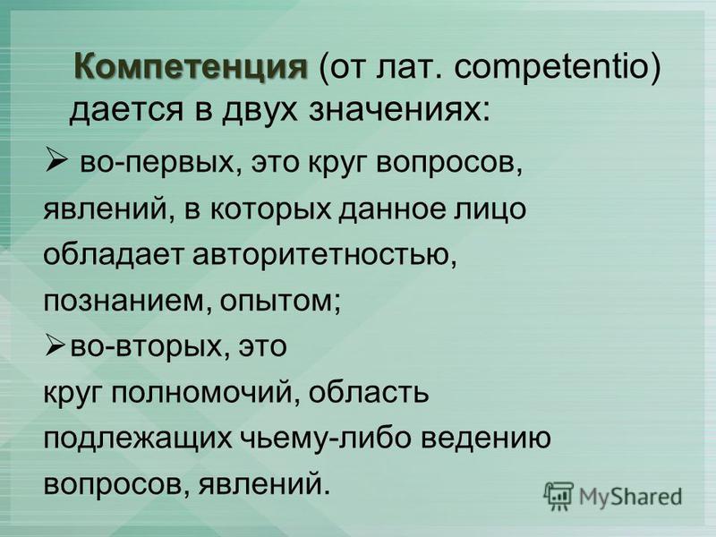 Компетенция Компетенция (от лат. competentio) дается в двух значениях: во-первых, это круг вопросов, явлений, в которых данное лицо обладает авторитетностью, познанием, опытом; во-вторых, это круг полномочий, область подлежащих чьему-либо ведению воп