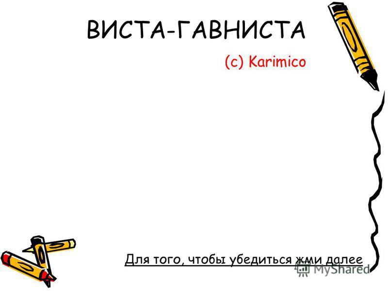 ВИСТА-ГАВНИСТА (с) Karimico Для того, чтобы убедиться жми далее