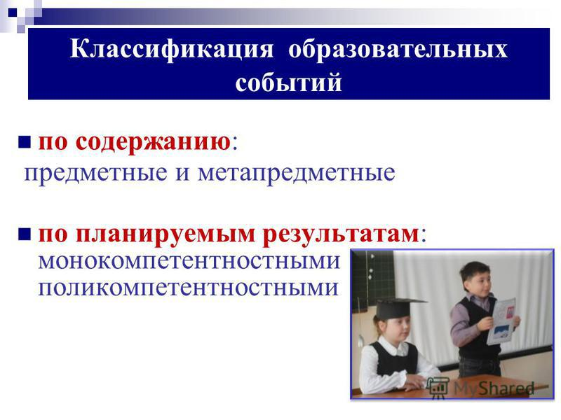 Классификация образовательных событий по содержанию: предметные и метапредметные по планируемым результатам: монокомпетентностными и поликомпетентностными