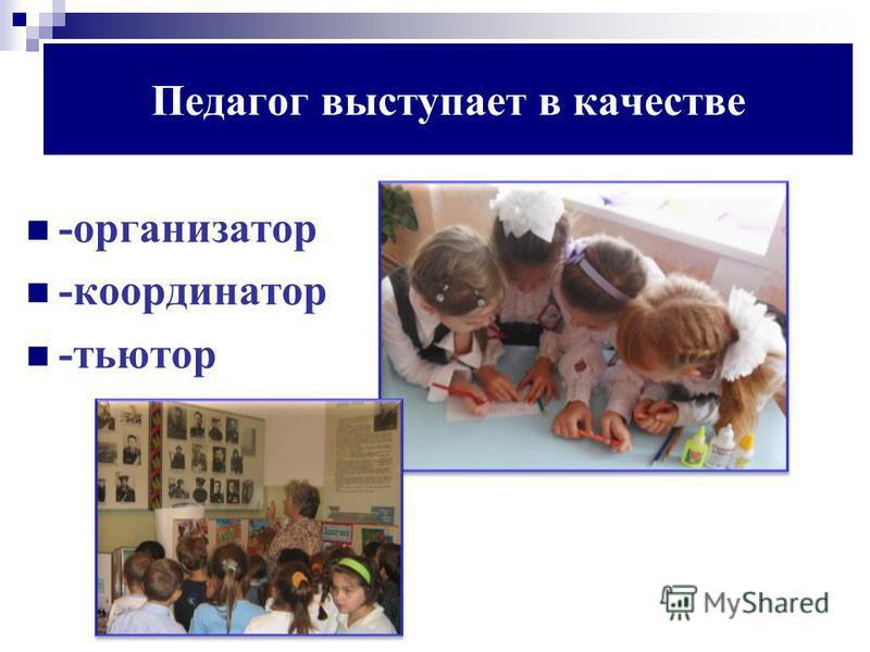 Педагог выступает в качестве -организатор -координатор -тьютор