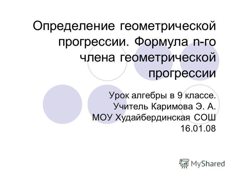 Определение геометрической прогрессии. Формула n-го члена геометрической прогрессии Урок алгебры в 9 классе. Учитель Каримова Э. А. МОУ Худайбердинская СОШ 16.01.08
