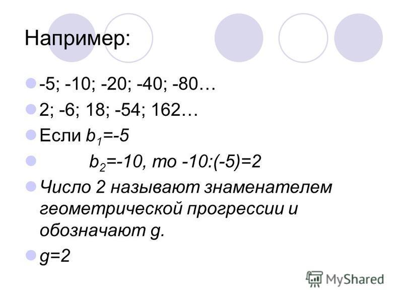 Например: -5; -10; -20; -40; -80… 2; -6; 18; -54; 162… Если b 1 =-5 b 2 =-10, то -10:(-5)=2 Число 2 называют знаменателем геометрической прогрессии и обозначают g. g=2