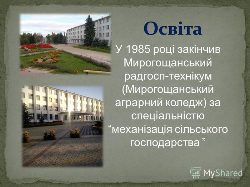 У 1985 році закінчив Мирогощанський радгосп-технікум (Мирогощанський аграрний коледж) за спеціальністю механізація сільського господарства