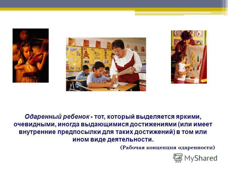 Одаренный ребенок - тот, который выделяется яркими, очевидными, иногда выдающимися достижениями (или имеет внутренние предпосылки для таких достижений) в том или ином виде деятельности. (Рабочая концепция одаренности)