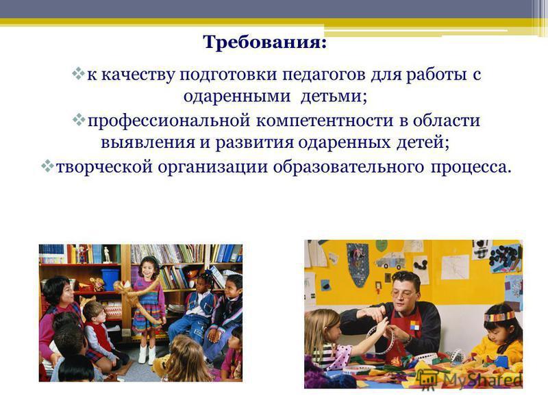 к качеству подготовки педагогов для работы с одаренными детьми; профессиональной компетентности в области выявления и развития одаренных детей; творческой организации образовательного процесса. Требования: