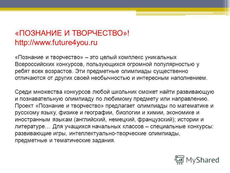 «ПОЗНАНИЕ И ТВОРЧЕСТВО»! http://www.future4you.ru «Познание и творчество» – это целый комплекс уникальных Всероссийских конкурсов, пользующихся огромной популярностью у ребят всех возрастов. Эти предметные олимпиады существенно отличаются от других с