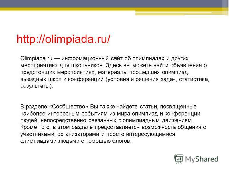 http://olimpiada.ru/ Olimpiada.ru информационный сайт об олимпиадах и других мероприятиях для школьников. Здесь вы можете найти объявления о предстоящих мероприятиях, материалы прошедших олимпиад, выездных школ и конференций (условия и решения задач,