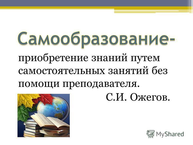 приобретение знаний путем самостоятельных занятий без помощи преподавателя. С.И. Ожегов.