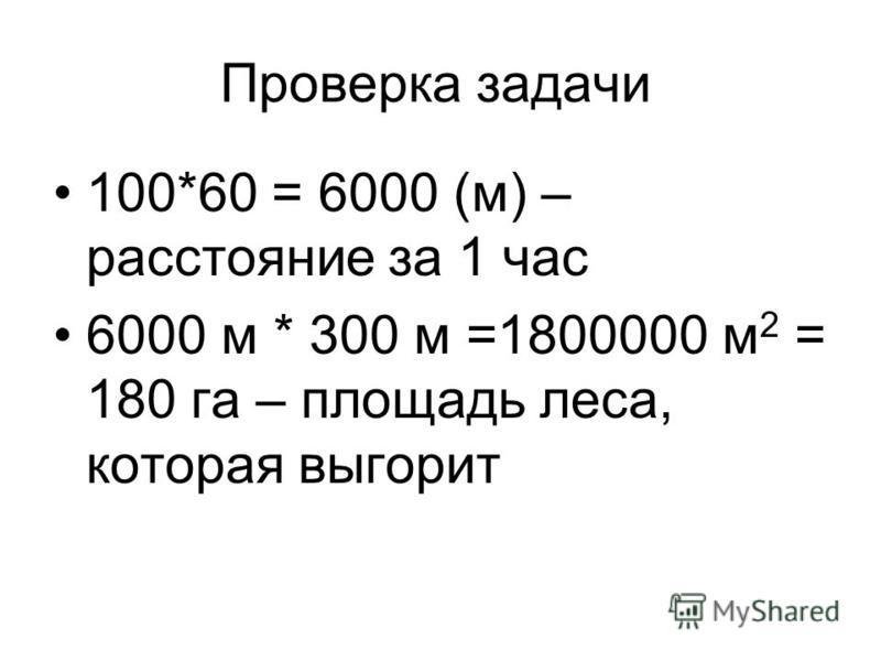 Проверка задачи 100*60 = 6000 (м) – расстояние за 1 час 6000 м * 300 м =1800000 м 2 = 180 га – площадь леса, которая выгорит