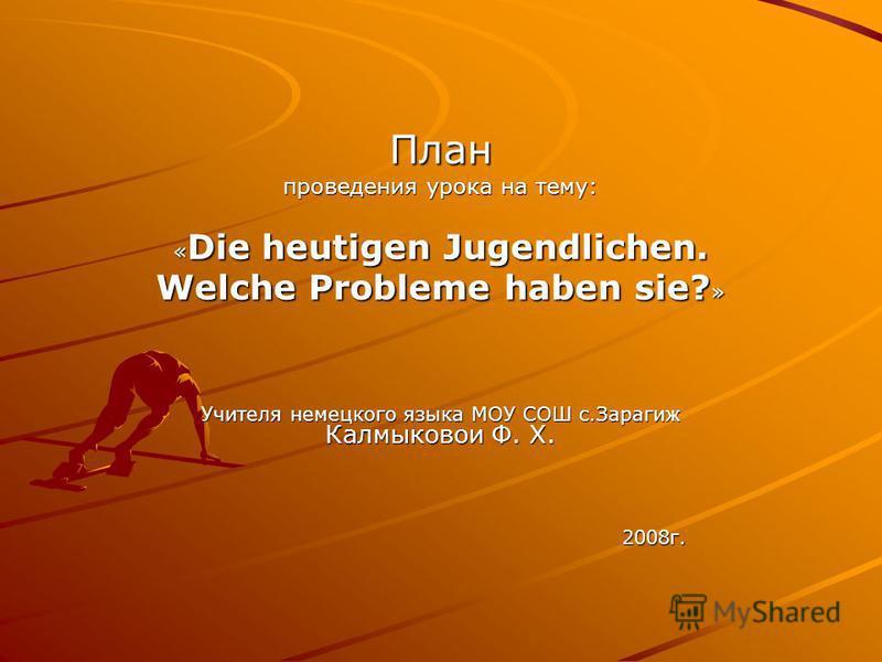 План проведения урока на тему: « Die heutigen Jugendlichen. Welche Probleme haben sie? » Учителя немецкого языка МОУ СОШ с.Зарагиж Калмыковои Ф. Х. 2008 г. 2008 г.
