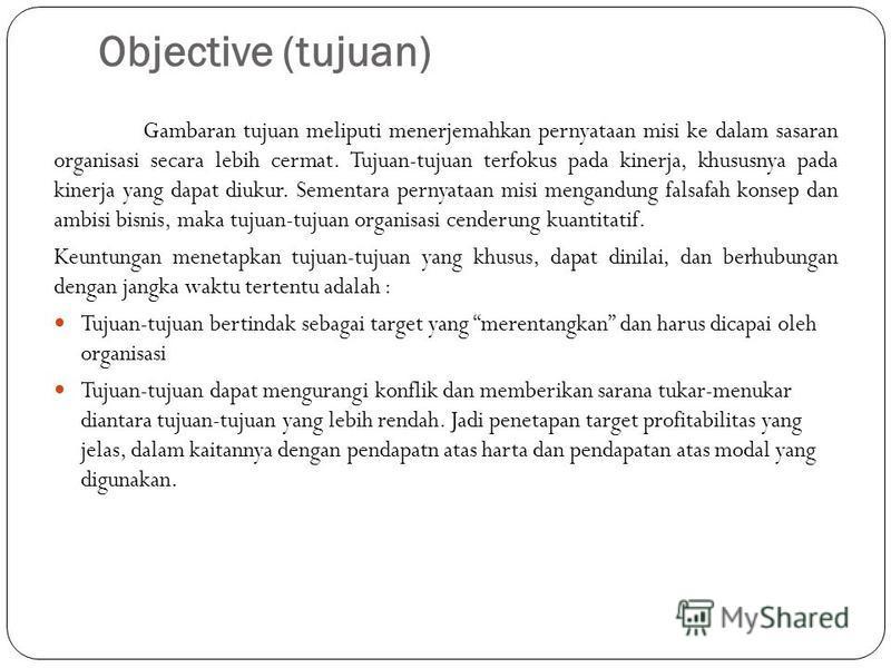 Objective (tujuan) Gambaran tujuan meliputi menerjemahkan pernyataan misi ke dalam sasaran organisasi secara lebih cermat. Tujuan-tujuan terfokus pada kinerja, khususnya pada kinerja yang dapat diukur. Sementara pernyataan misi mengandung falsafah ko
