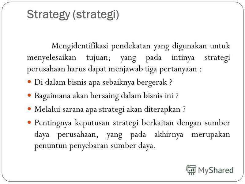 Strategy (strategi) Mengidentifikasi pendekatan yang digunakan untuk menyelesaikan tujuan; yang pada intinya strategi perusahaan harus dapat menjawab tiga pertanyaan : Di dalam bisnis apa sebaiknya bergerak ? Bagaimana akan bersaing dalam bisnis ini