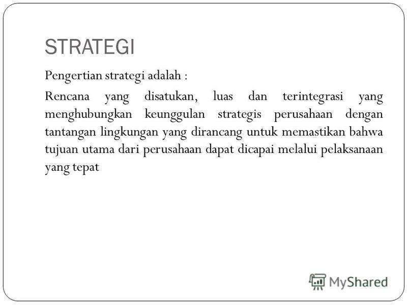 STRATEGI Pengertian strategi adalah : Rencana yang disatukan, luas dan terintegrasi yang menghubungkan keunggulan strategis perusahaan dengan tantangan lingkungan yang dirancang untuk memastikan bahwa tujuan utama dari perusahaan dapat dicapai melalu