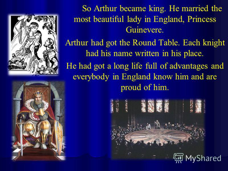 So Arthur became king. He married the most beautiful lady in England, Princess Guinevere. Arthur had got the Round Table. Each knight had his name written in his place. He had got a long life full of advantages and everybody in England know him and a