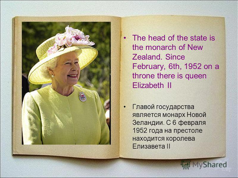 The head of the state is the monarch of New Zealand. Since February, 6th, 1952 on a throne there is queen Elizabeth II Главой государства является монарх Новой Зеландии. С 6 февраля 1952 года на престоле находится королева Елизавета II