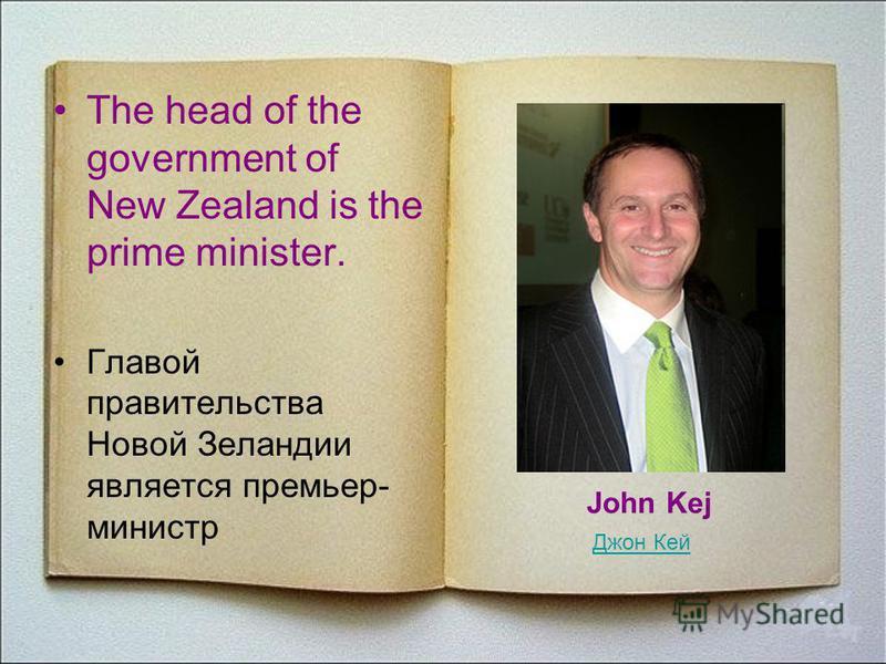 The head of the government of New Zealand is the prime minister. Главой правительства Новой Зеландии является премьер- министр Джон Кей John Kej