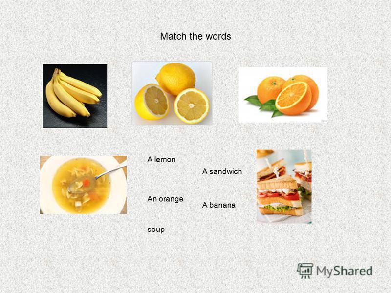 Match the words A lemon An orange A sandwich A banana soup