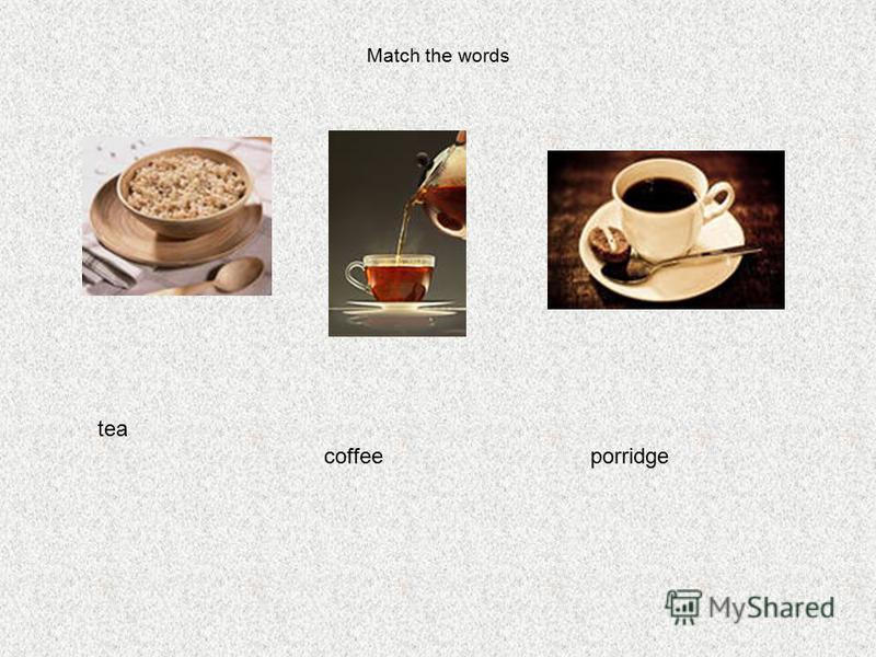 Match the words tea coffeeporridge