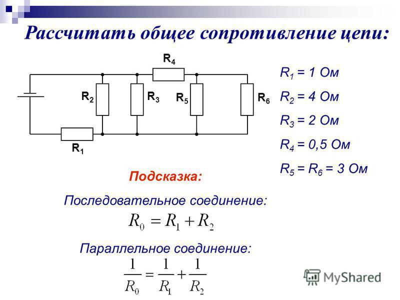 Рассчитать общее сопротивление цепи: R 1 = 1 Oм R 2 = 4 Ом R 3 = 2 Ом R 4 = 0,5 Ом R 5 = R 6 = 3 Ом Подсказка: Последовательное соединение: Параллельное соединение: R4R4 R1R1 R2R2 R3R3 R6R6 R5R5