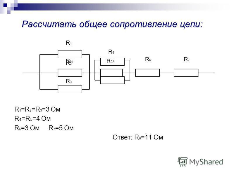 Рассчитать общее сопротивление цепи: Рассчитать общее сопротивление цепи: R 1 =R 2 =R 3 =3 Ом R 4 =R 5 =4 Ом R 6 =3 Ом R 7 =5 Ом Ответ: R 0 =11 Ом R1R1 R3R3 R4R4 R6R6 R7R7 R5R5 R2R2 R 01 R 02