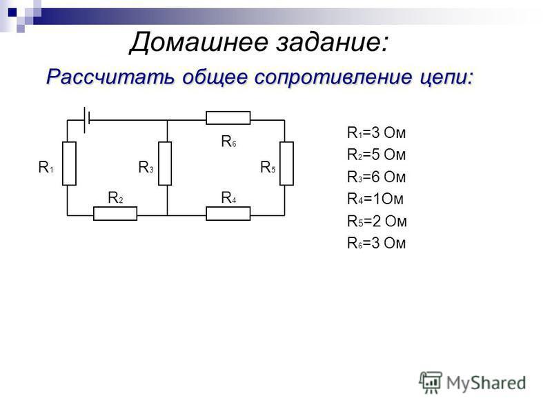 Рассчитать общее сопротивление цепи: Домашнее задание: Рассчитать общее сопротивление цепи: R 1 =3 Ом R 2 =5 Ом R 3 =6 Ом R 4 =1Ом R 5 =2 Ом R 6 =3 Ом R1R1 R4R4 R3R3 R6R6 R2R2 R5R5