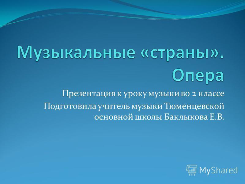 Презентация к уроку музыки во 2 классе Подготовила учитель музыки Тюменцевской основной школы Баклыкова Е.В.