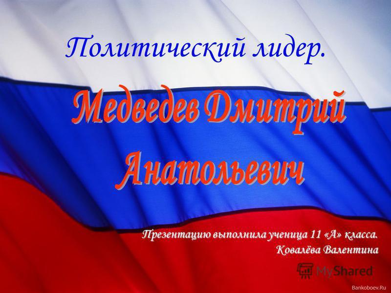 Презентацию выполнила ученица 11 «А» класса. Ковалёва Валентина Политический лидер.