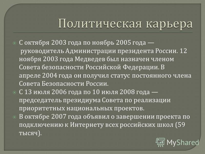 С октября 2003 года по ноябрь 2005 года руководитель Администрации президента России. 12 ноября 2003 года Медведев был назначен членом Совета безопасности Российской Федерации. В апреле 2004 года он получил статус постоянного члена Совета Безопасност