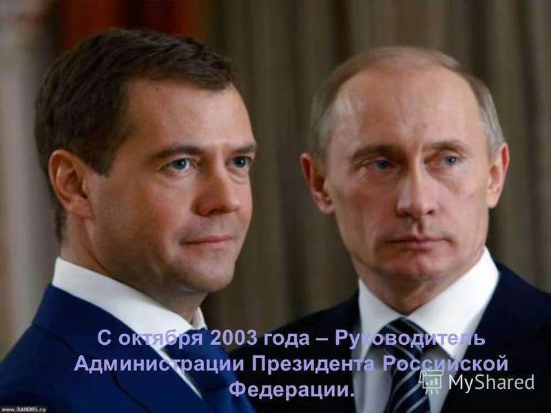 С октября 2003 года – Руководитель Администрации Президента Российской Федерации.