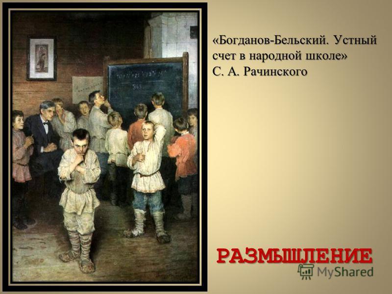 «Богданов-Бельский. Устный счет в народной школе» С. А. Рачинского РАЗМЫШЛЕНИЕ