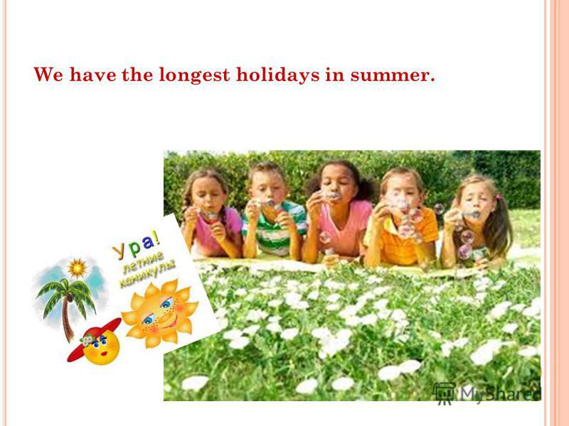 We have the longest holidays in summer.